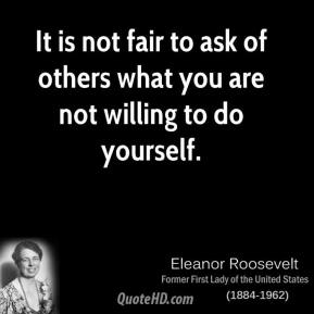 Eleanor Roosevelt - It is not fair to ask of others what you are not willing to do yourself.