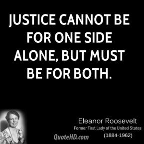 Eleanor Roosevelt - Justice cannot be for one side alone, but must be for both.