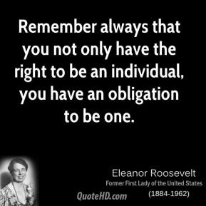 Eleanor Roosevelt - Remember always that you not only have the right to be an individual, you have an obligation to be one.