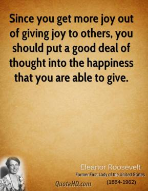 Since you get more joy out of giving joy to others, you should put a good deal of thought into the happiness that you are able to give.