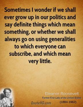 Eleanor Roosevelt - Sometimes I wonder if we shall ever grow up in our politics and say definite things which mean something, or whether we shall always go on using generalities to which everyone can subscribe, and which mean very little.