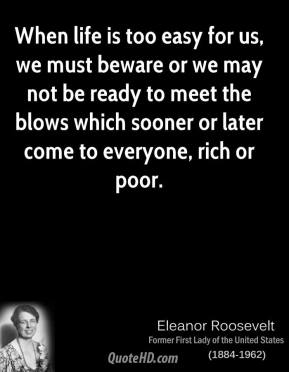 Eleanor Roosevelt - When life is too easy for us, we must beware or we may not be ready to meet the blows which sooner or later come to everyone, rich or poor.