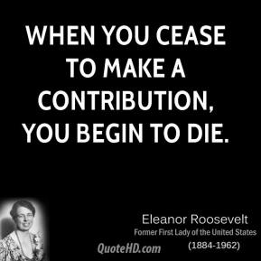 Eleanor Roosevelt - When you cease to make a contribution, you begin to die.
