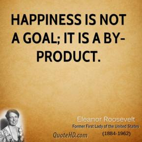 Happiness is not a goal; it is a by-product.