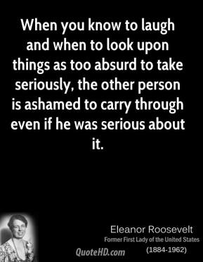Eleanor Roosevelt - When you know to laugh and when to look upon things as too absurd to take seriously, the other person is ashamed to carry through even if he was serious about it.