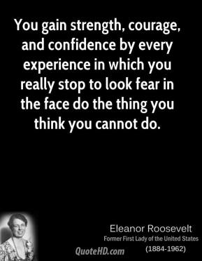 Eleanor Roosevelt - You gain strength, courage, and confidence by every experience by which you really stop to look fear in the face. You are able to say to yourself, 'I lived through this horror. I can take the next thing that comes along.
