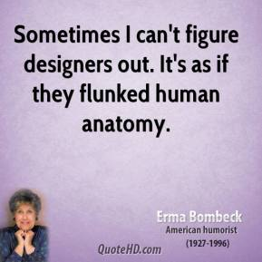 Erma Bombeck - Sometimes I can't figure designers out. It's as if they flunked human anatomy.