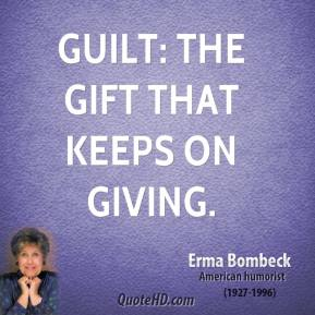Erma Bombeck - Guilt: the gift that keeps on giving.