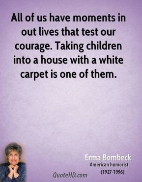 All of us have moments in out lives that test our courage. Taking children into a house with a white carpet is one of them.