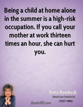 Being a child at home alone in the summer is a high-risk occupation. If you call your mother at work thirteen times an hour, she can hurt you.
