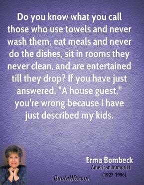 "Erma Bombeck - Do you know what you call those who use towels and never wash them, eat meals and never do the dishes, sit in rooms they never clean, and are entertained till they drop? If you have just answered, ""A house guest,"" you're wrong because I have just described my kids."