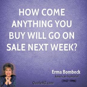 How come anything you buy will go on sale next week?