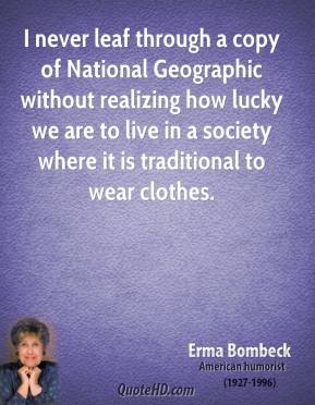 Erma Bombeck - I never leaf through a copy of National Geographic without realizing how lucky we are to live in a society where it is traditional to wear clothes.