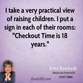 "Erma Bombeck - I take a very practical view of raising children. I put a sign in each of their rooms: ""Checkout Time is 18 years."""