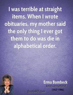I was terrible at straight items. When I wrote obituaries, my mother said the only thing I ever got them to do was die in alphabetical order.