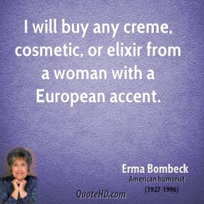 I will buy any creme, cosmetic, or elixir from a woman with a European accent.