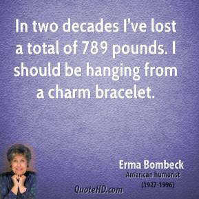 In two decades I've lost a total of 789 pounds. I should be hanging from a charm bracelet.