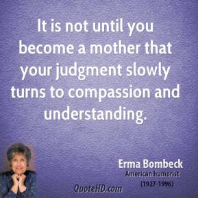 It is not until you become a mother that your judgment slowly turns to compassion and understanding.