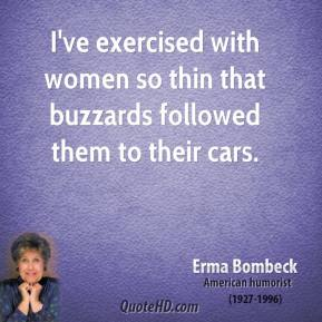 Erma Bombeck - I've exercised with women so thin that buzzards followed them to their cars.