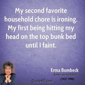 My second favorite household chore is ironing. My first being hitting my head on the top bunk bed until I faint.