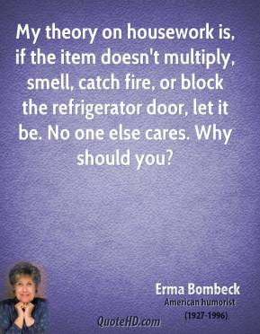 Erma Bombeck - My theory on housework is, if the item doesn't multiply, smell, catch fire, or block the refrigerator door, let it be. No one else cares. Why should you?