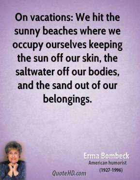 Erma Bombeck - On vacations: We hit the sunny beaches where we occupy ourselves keeping the sun off our skin, the saltwater off our bodies, and the sand out of our belongings.