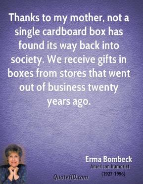 Erma Bombeck - Thanks to my mother, not a single cardboard box has found its way back into society. We receive gifts in boxes from stores that went out of business twenty years ago.