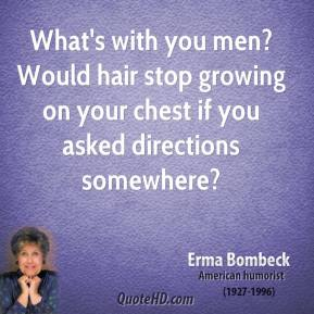 Erma Bombeck - What's with you men? Would hair stop growing on your chest if you asked directions somewhere?