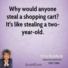 Erma Bombeck - Why would anyone steal a shopping cart? It's like stealing a two-year-old.