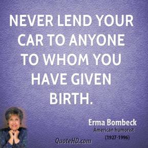 Erma Bombeck - Never lend your car to anyone to whom you have given birth.