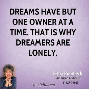 Erma Bombeck - Dreams have but one owner at a time. That is why dreamers are lonely.