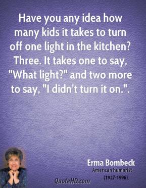 """Erma Bombeck - Have you any idea how many kids it takes to turn off one light in the kitchen? Three. It takes one to say, """"What light?"""" and two more to say, """"I didn't turn it on.""""."""