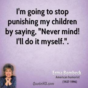 "Erma Bombeck - I'm going to stop punishing my children by saying, ""Never mind! I'll do it myself.""."