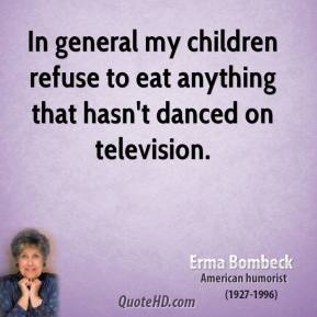 Erma Bombeck - In general my children refuse to eat anything that hasn't danced on television.