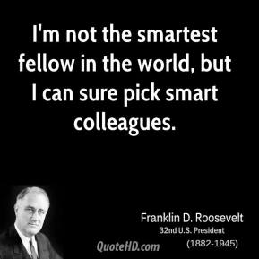 I'm not the smartest fellow in the world, but I can sure pick smart colleagues.
