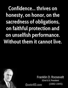 Confidence... thrives on honesty, on honor, on the sacredness of obligations, on faithful protection and on unselfish performance. Without them it cannot live.