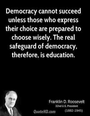Franklin D. Roosevelt - Democracy cannot succeed unless those who express their choice are prepared to choose wisely. The real safeguard of democracy, therefore, is education.