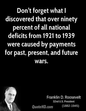 Franklin D. Roosevelt - Don't forget what I discovered that over ninety percent of all national deficits from 1921 to 1939 were caused by payments for past, present, and future wars.