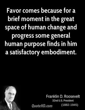 Favor comes because for a brief moment in the great space of human change and progress some general human purpose finds in him a satisfactory embodiment.