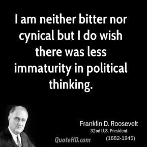 Franklin D. Roosevelt - I am neither bitter nor cynical but I do wish there was less immaturity in political thinking.