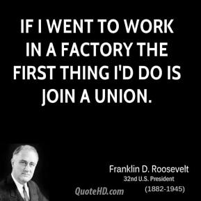 Franklin D. Roosevelt - If I went to work in a factory the first thing I'd do is join a union.
