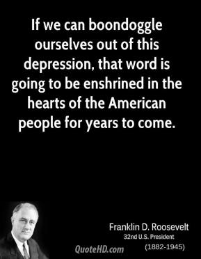 Franklin D. Roosevelt - If we can boondoggle ourselves out of this depression, that word is going to be enshrined in the hearts of the American people for years to come.