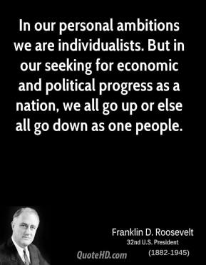 In our personal ambitions we are individualists. But in our seeking for economic and political progress as a nation, we all go up or else all go down as one people.