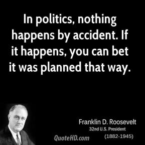 In politics, nothing happens by accident. If it happens, you can bet it was planned that way.