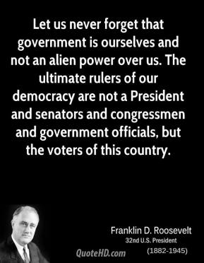 Franklin D. Roosevelt - Let us never forget that government is ourselves and not an alien power over us. The ultimate rulers of our democracy are not a President and senators and congressmen and government officials, but the voters of this country.