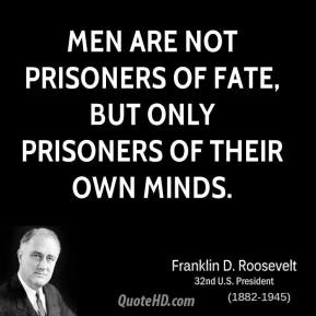 Men are not prisoners of fate, but only prisoners of their own minds.