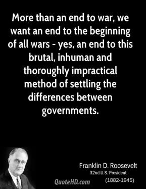 Franklin D. Roosevelt - More than an end to war, we want an end to the beginning of all wars - yes, an end to this brutal, inhuman and thoroughly impractical method of settling the differences between governments.