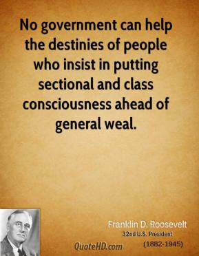 No government can help the destinies of people who insist in putting sectional and class consciousness ahead of general weal.