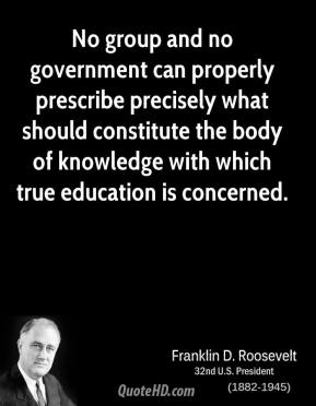 No group and no government can properly prescribe precisely what should constitute the body of knowledge with which true education is concerned.