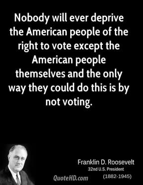 Nobody will ever deprive the American people of the right to vote except the American people themselves and the only way they could do this is by not voting.